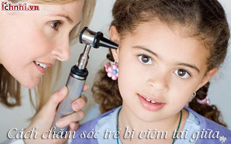 cách chăm sóc trẻ bị viêm tai giữa.