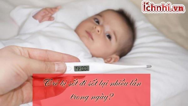 Trẻ bị sốt đi sốt lại nhiều lần trong ngày? báo hiệu bệnh gì