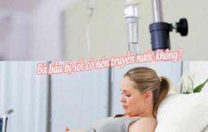 Bà bầu bị sốt có nên truyền nước không?1