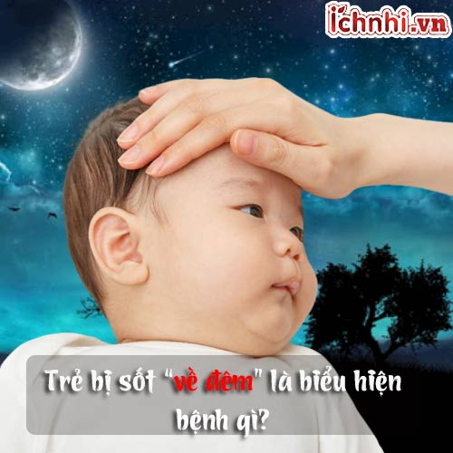 Trẻ bị sốt về đêm là biểu hiện bệnh gì? Mẹ phải làm sao?