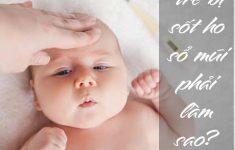 Trẻ bị sốt ho sổ mũi phải làm sao? Mẹ nên làm gì?2