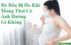 Bị ho khi mang thai có ảnh hưởng gì không? bạn biết chưa?